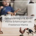 Selbstständig mit Kind: Meine Erfahrungen als Freelance Mama